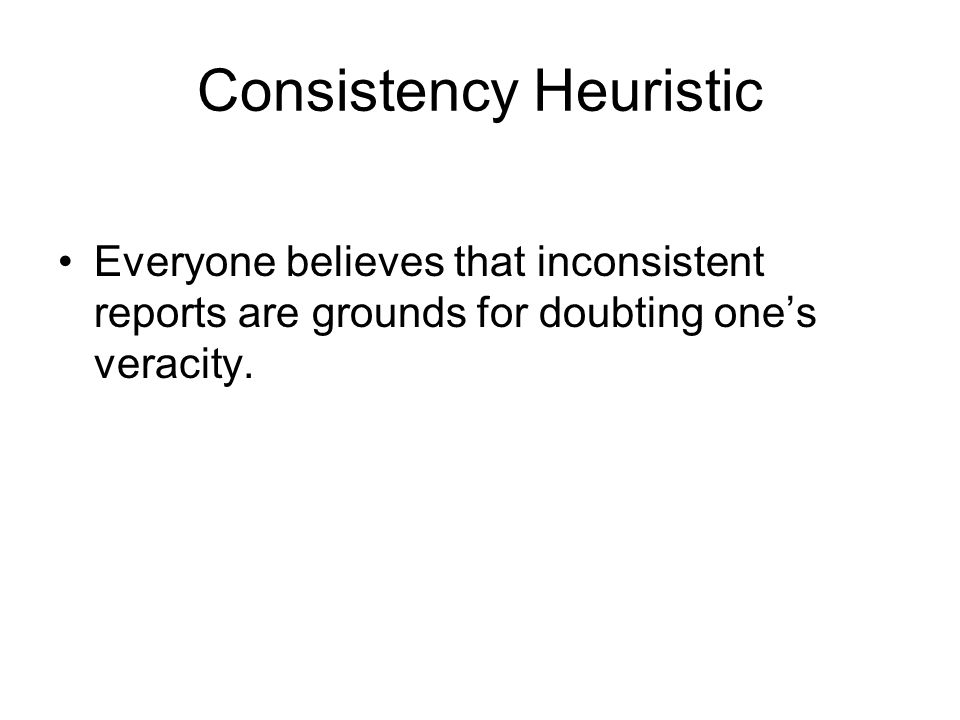 Consistency Heuristic Everyone believes that inconsistent reports are grounds for doubting one's veracity.