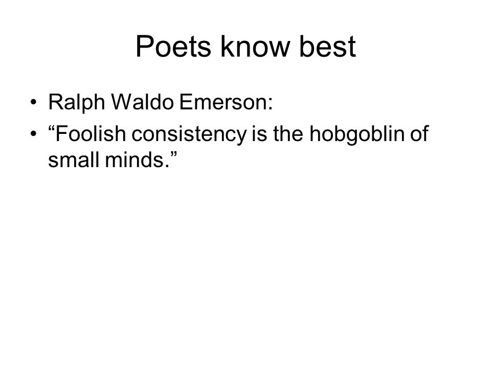 Poets know best Ralph Waldo Emerson: Foolish consistency is the hobgoblin of small minds.