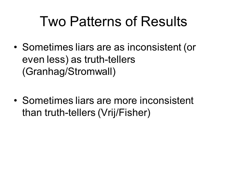 Two Patterns of Results Sometimes liars are as inconsistent (or even less) as truth-tellers (Granhag/Stromwall) Sometimes liars are more inconsistent than truth-tellers (Vrij/Fisher)