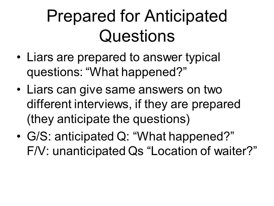 Prepared for Anticipated Questions Liars are prepared to answer typical questions: What happened Liars can give same answers on two different interviews, if they are prepared (they anticipate the questions) G/S: anticipated Q: What happened F/V: unanticipated Qs Location of waiter