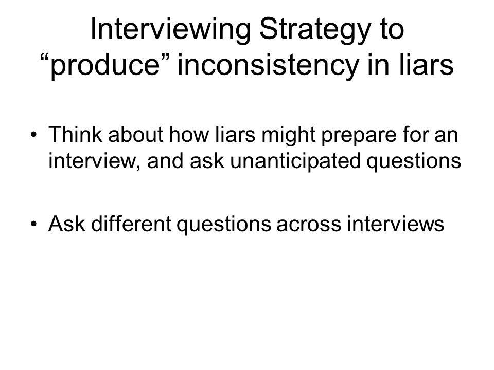 Interviewing Strategy to produce inconsistency in liars Think about how liars might prepare for an interview, and ask unanticipated questions Ask different questions across interviews