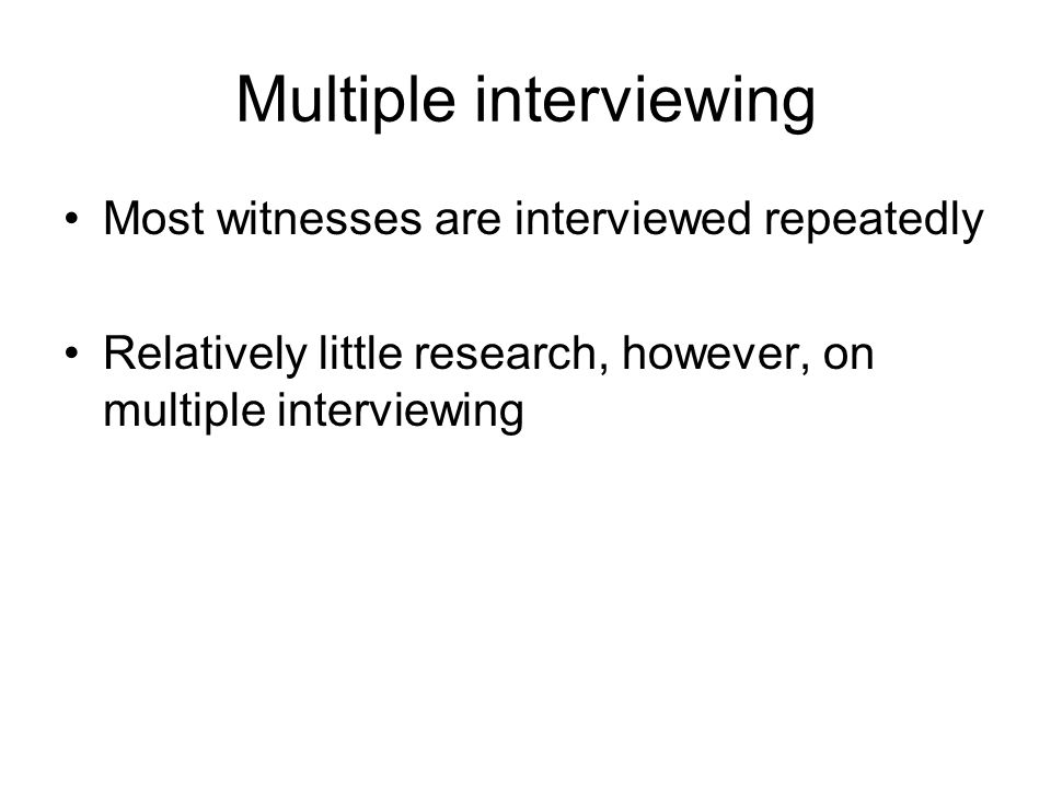 Multiple interviewing Most witnesses are interviewed repeatedly Relatively little research, however, on multiple interviewing