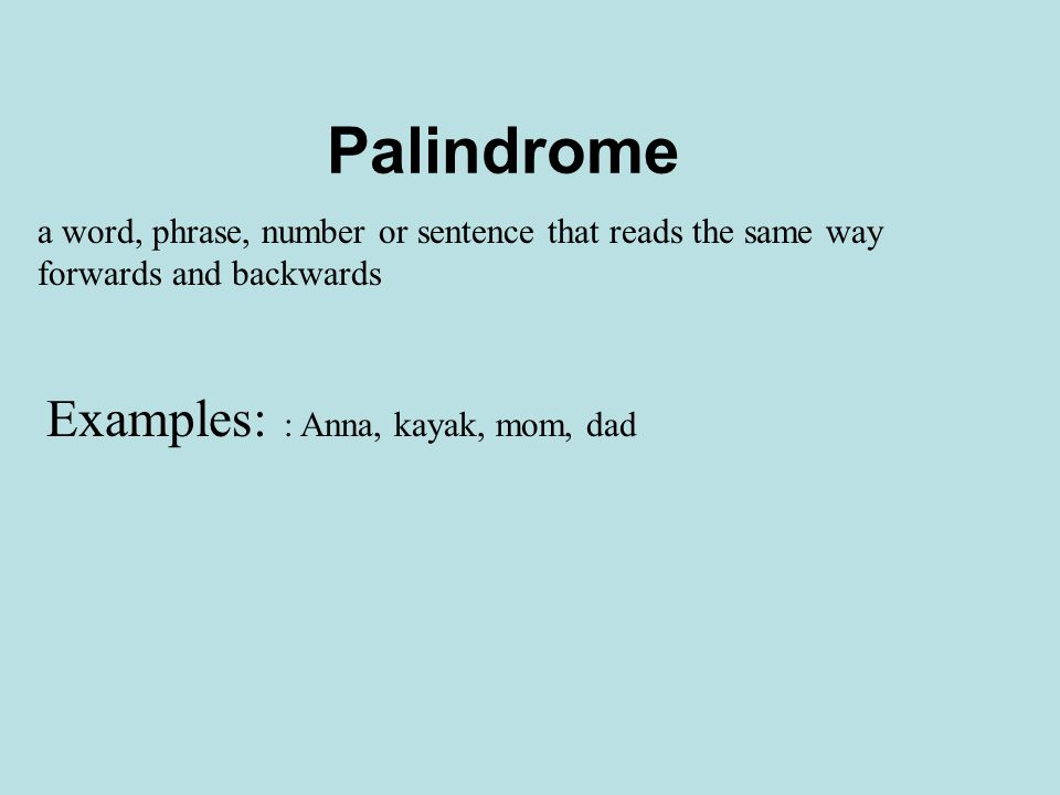 Palindrome a word, phrase, number or sentence that reads the same way forwards and backwards Examples: : Anna, kayak, mom, dad