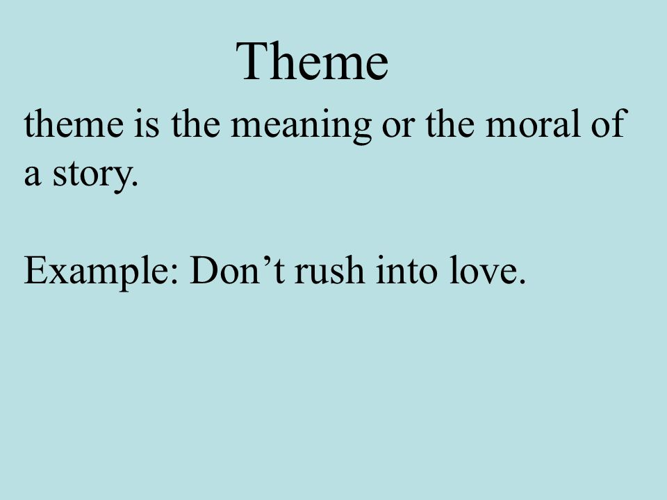 theme is the meaning or the moral of a story. Example: Don't rush into love. Theme