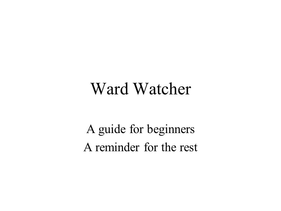 Ward Watcher A guide for beginners A reminder for the rest