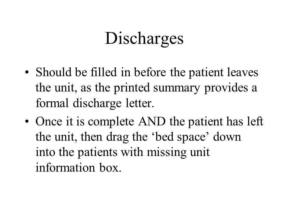 Discharges Should be filled in before the patient leaves the unit, as the printed summary provides a formal discharge letter.