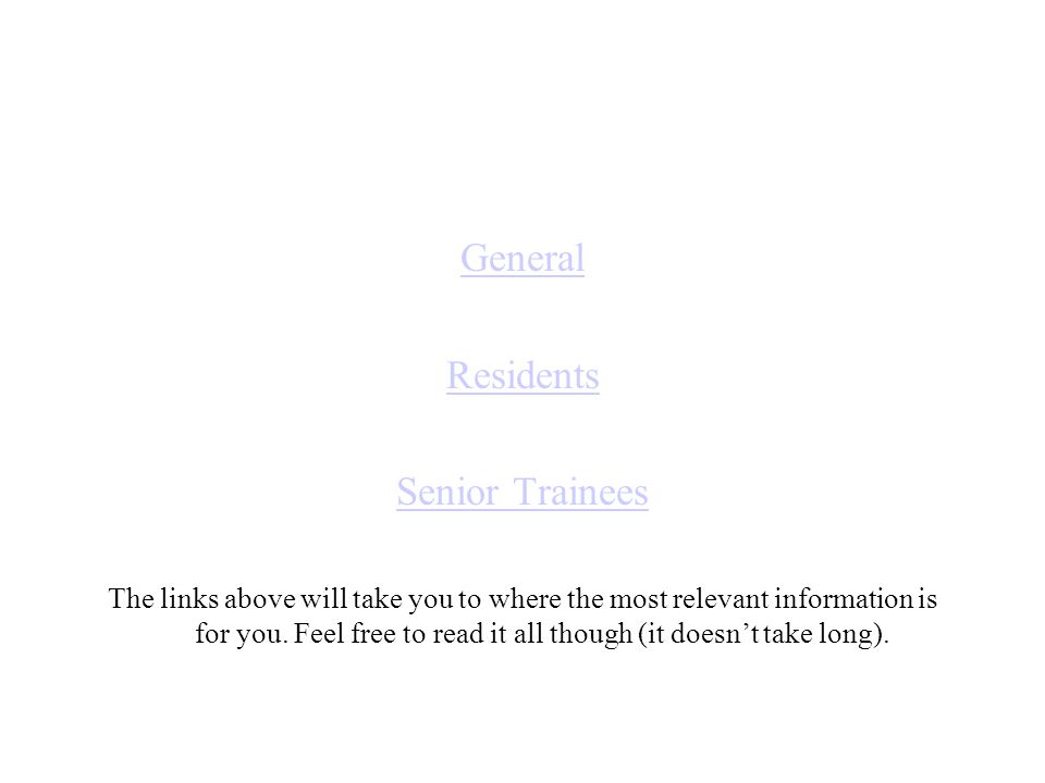 General Residents Senior Trainees The links above will take you to where the most relevant information is for you.