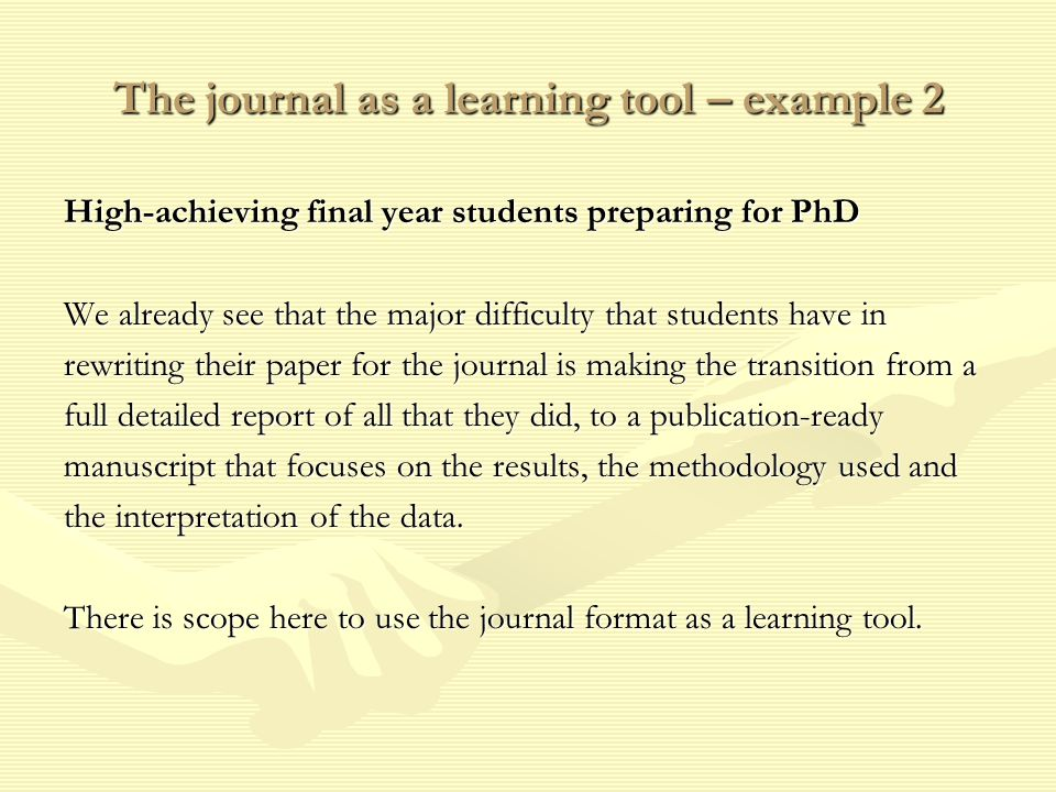 The journal as a learning tool – example 2 High-achieving final year students preparing for PhD We already see that the major difficulty that students have in rewriting their paper for the journal is making the transition from a full detailed report of all that they did, to a publication-ready manuscript that focuses on the results, the methodology used and the interpretation of the data.