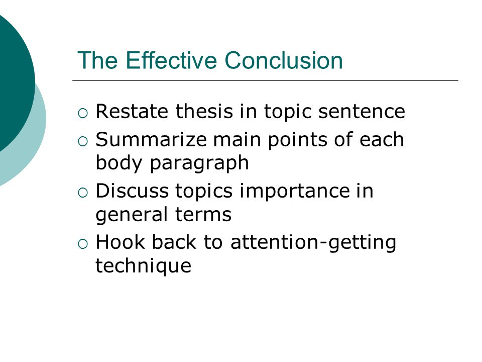 The Effective Conclusion  Restate thesis in topic sentence  Summarize main points of each body paragraph  Discuss topics importance in general terms  Hook back to attention-getting technique