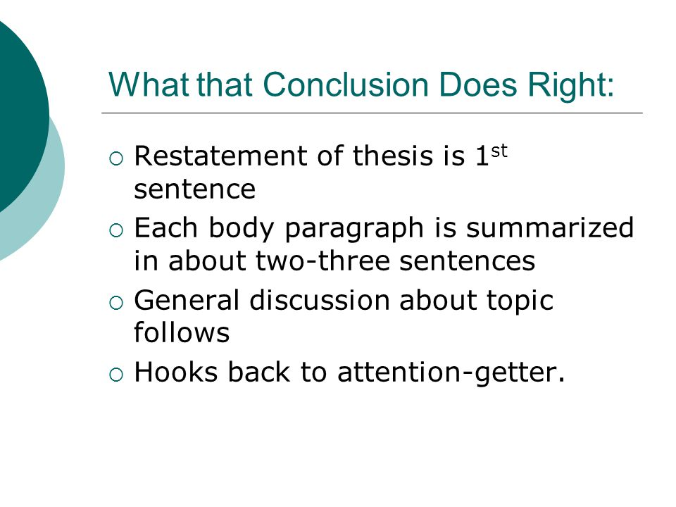 What that Conclusion Does Right:  Restatement of thesis is 1 st sentence  Each body paragraph is summarized in about two-three sentences  General discussion about topic follows  Hooks back to attention-getter.