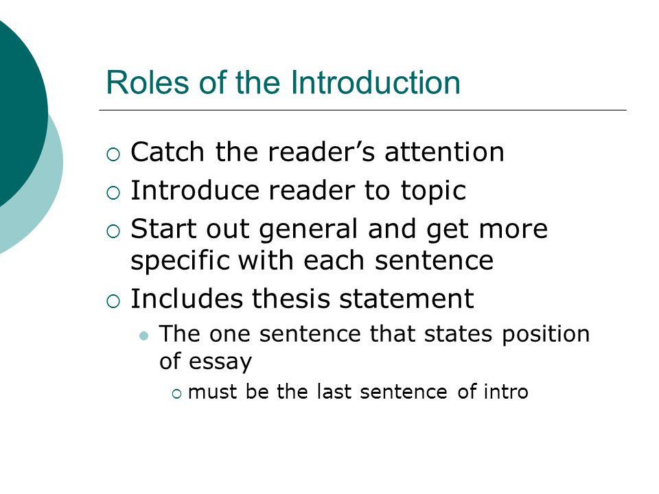 Roles of the Introduction  Catch the reader's attention  Introduce reader to topic  Start out general and get more specific with each sentence  Includes thesis statement The one sentence that states position of essay  must be the last sentence of intro