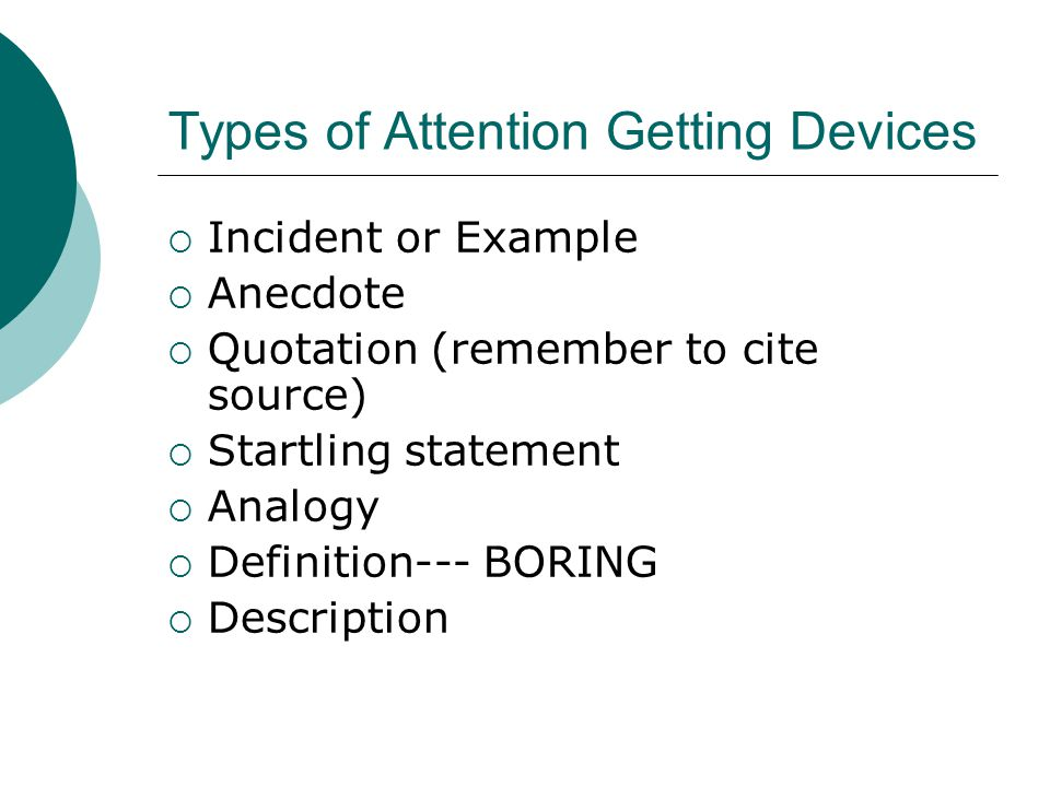 Types of Attention Getting Devices  Incident or Example  Anecdote  Quotation (remember to cite source)  Startling statement  Analogy  Definition--- BORING  Description