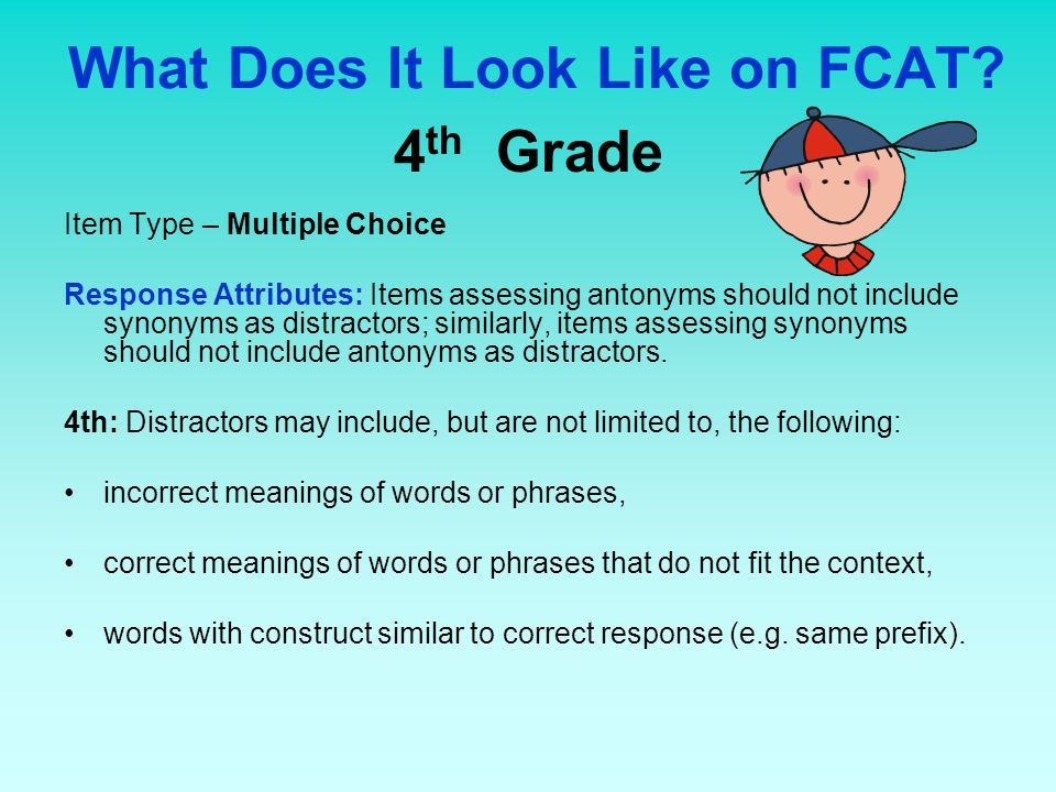 What Does It Look Like on FCAT? 4 th Grade Item Type – Multiple Choice Response Attributes: Items assessing antonyms should not include synonyms as di