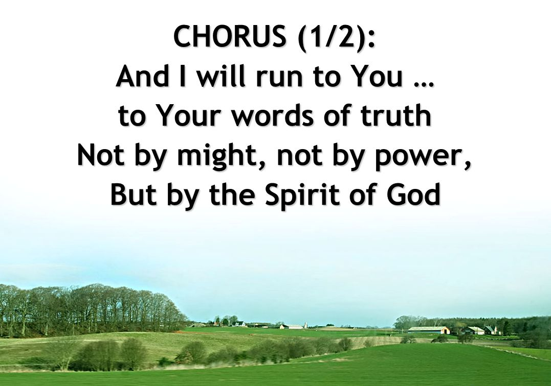 CHORUS (1/2): And I will run to You … to Your words of truth Not by might, not by power, But by the Spirit of God