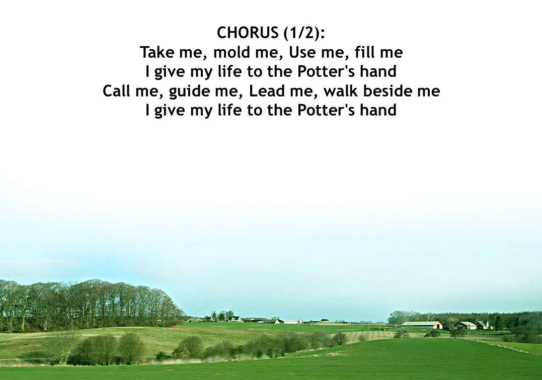 CHORUS (1/2): Take me, mold me, Use me, fill me I give my life to the Potter's hand Call me, guide me, Lead me, walk beside me I give my life to the P