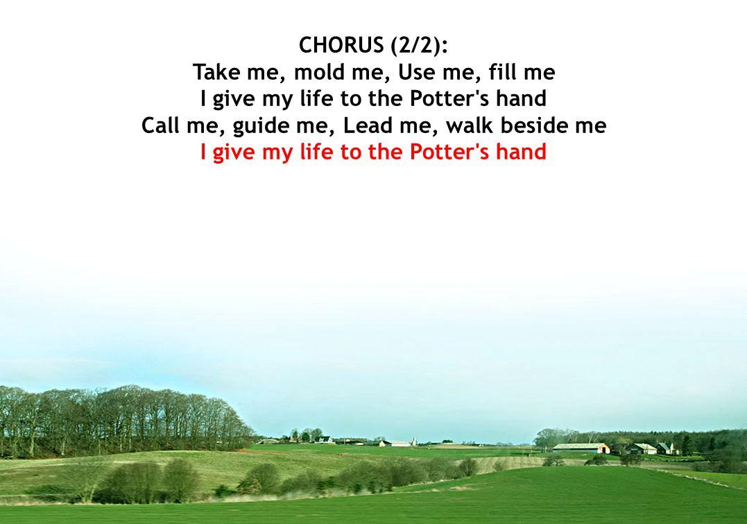 CHORUS (2/2): Take me, mold me, Use me, fill me I give my life to the Potter's hand Call me, guide me, Lead me, walk beside me I give my life to the P