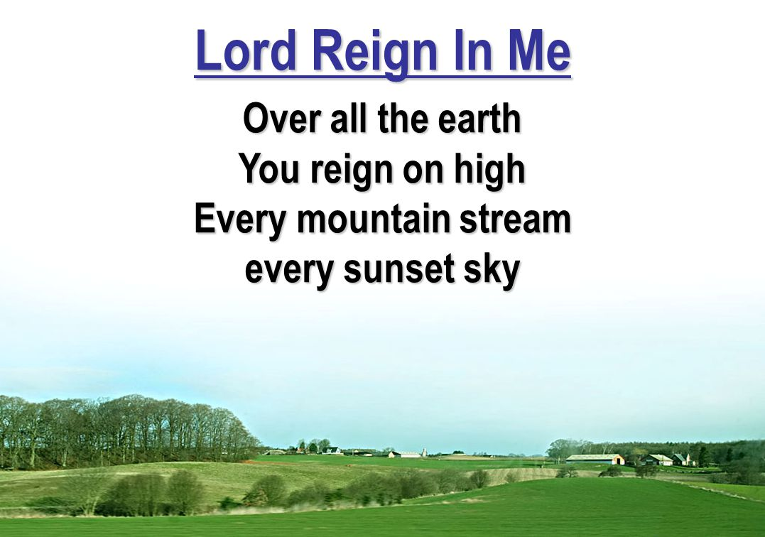 Lord Reign In Me Over all the earth You reign on high Every mountain stream every sunset sky
