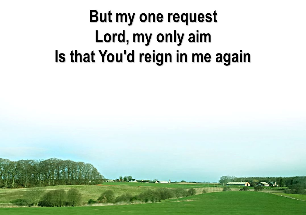 But my one request Lord, my only aim Is that You'd reign in me again