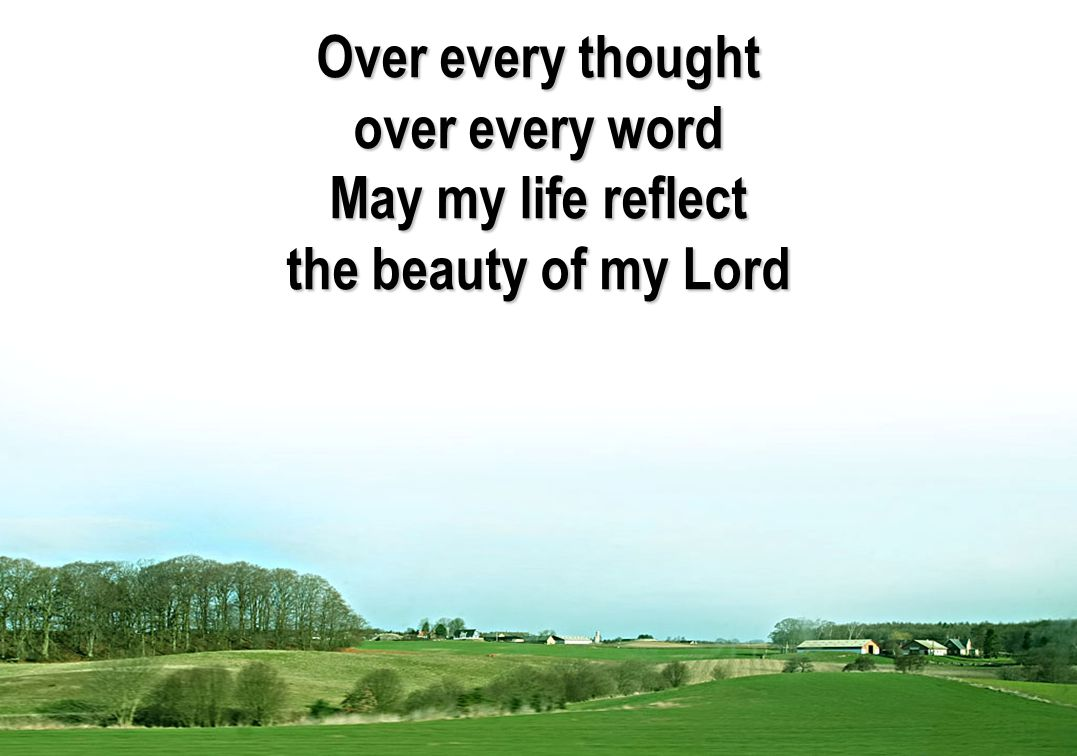 Over every thought over every word May my life reflect the beauty of my Lord