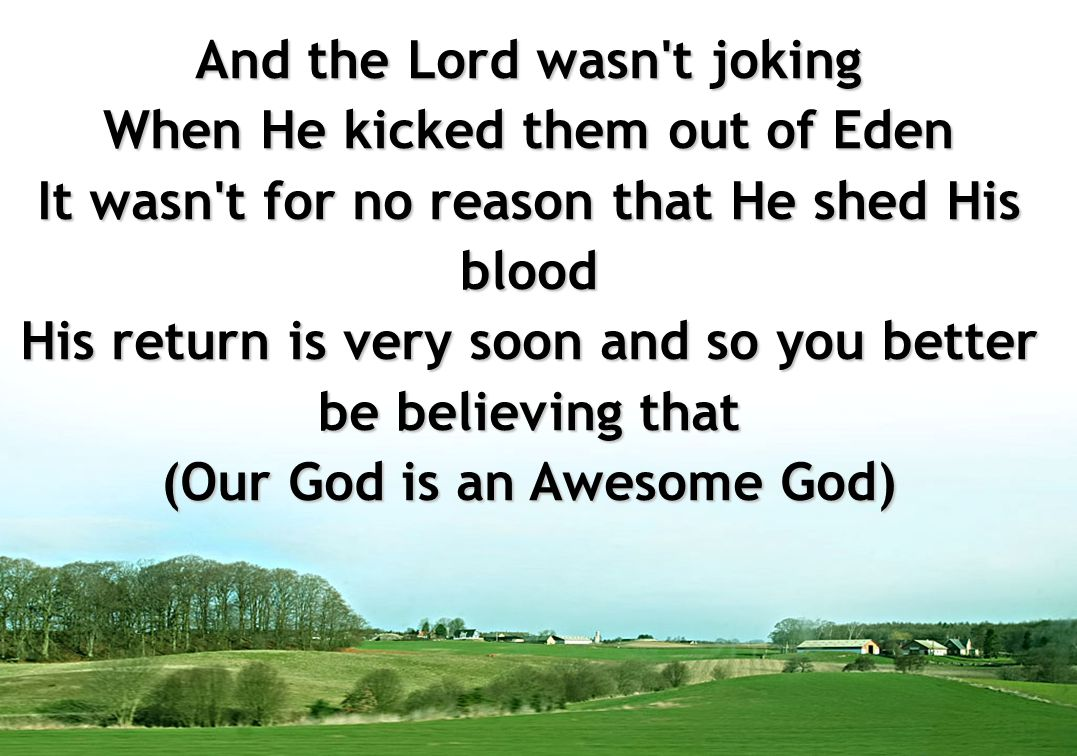 And the Lord wasn't joking When He kicked them out of Eden It wasn't for no reason that He shed His blood His return is very soon and so you better be