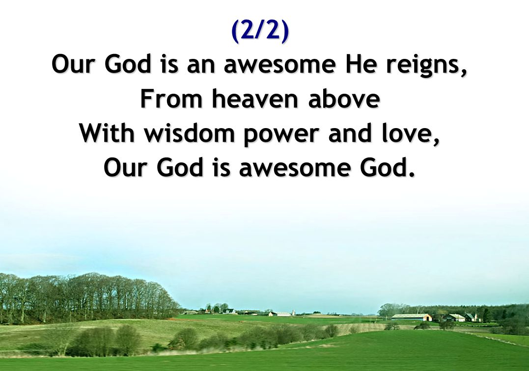 (2/2) Our God is an awesome He reigns, From heaven above With wisdom power and love, Our God is awesome God.