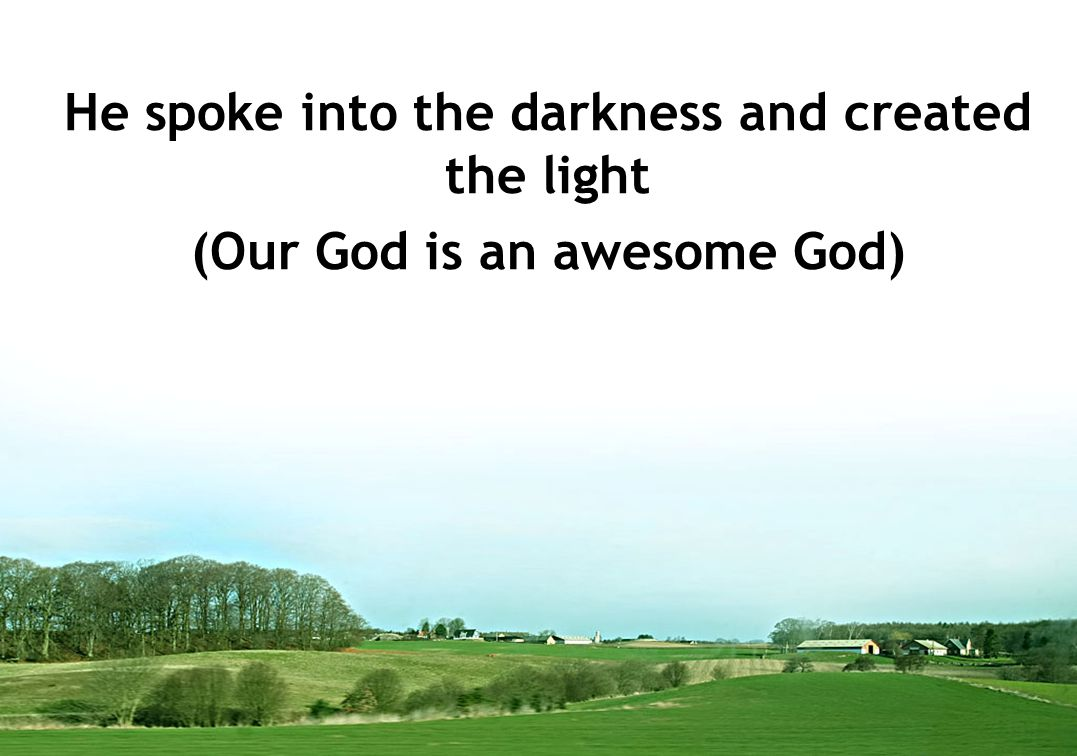 He spoke into the darkness and created the light (Our God is an awesome God)