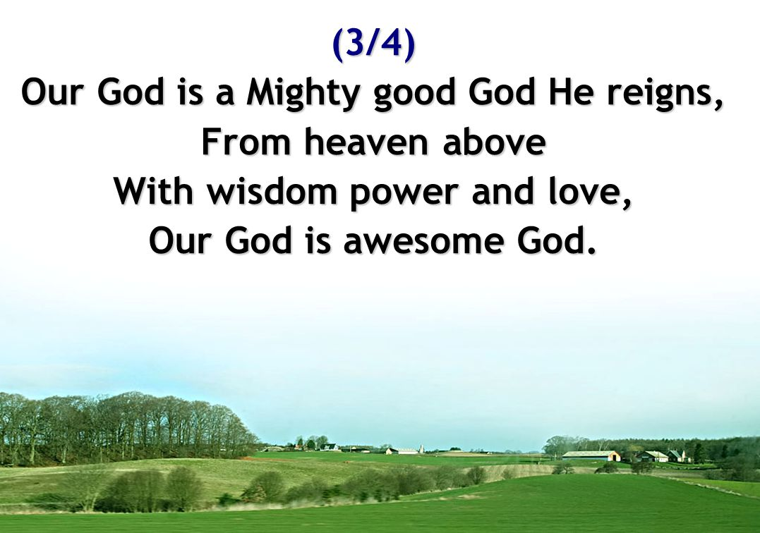 (3/4) Our God is a Mighty good God He reigns, From heaven above With wisdom power and love, Our God is awesome God.