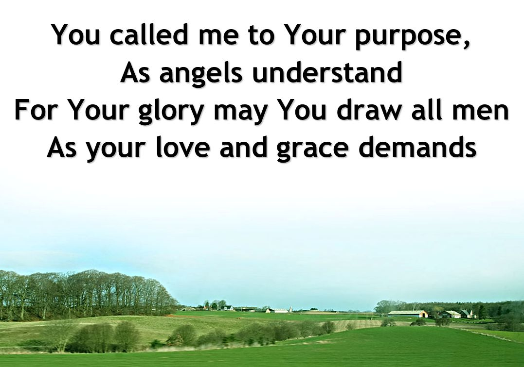You called me to Your purpose, As angels understand For Your glory may You draw all men As your love and grace demands