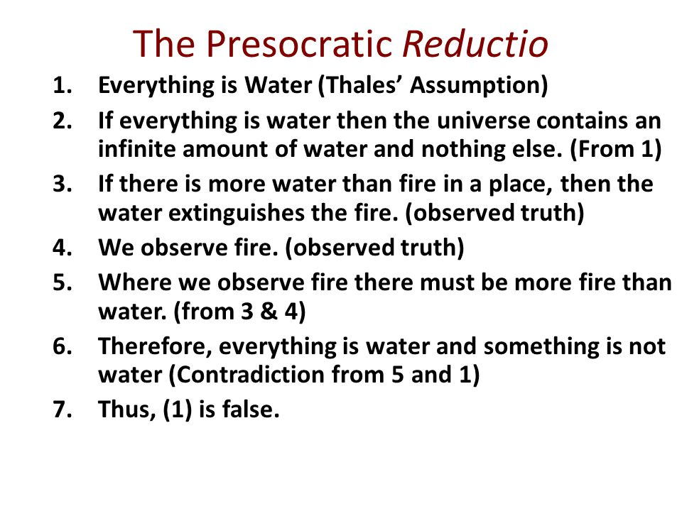 The Presocratic Reductio 1.Everything is Water (Thales' Assumption) 2.If everything is water then the universe contains an infinite amount of water and nothing else.