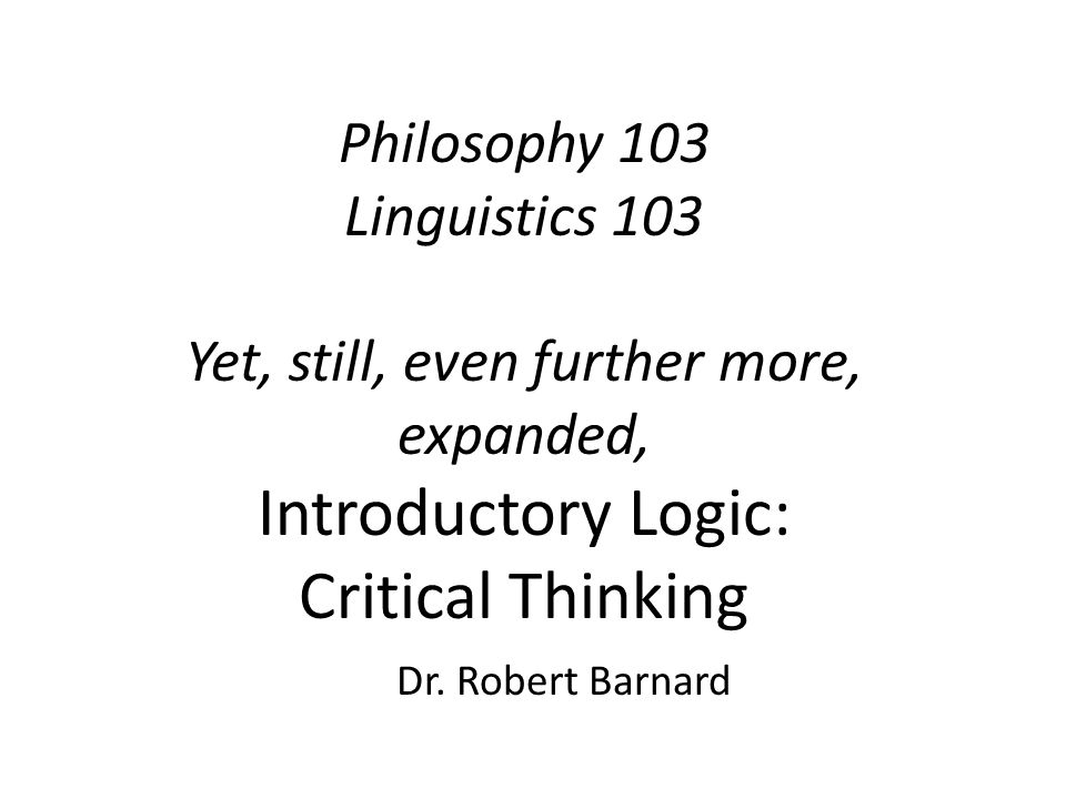 Philosophy 103 Linguistics 103 Yet, still, even further more, expanded, Introductory Logic: Critical Thinking Dr.