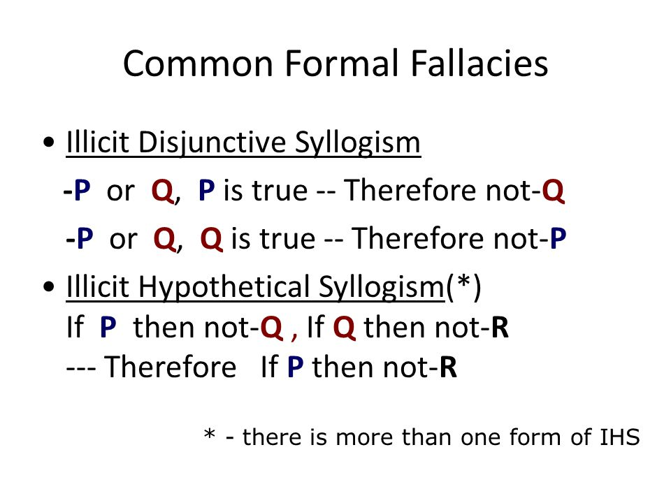 Common Formal Fallacies Illicit Disjunctive Syllogism -P or Q, P is true -- Therefore not-Q -P or Q, Q is true -- Therefore not-P Illicit Hypothetical Syllogism(*) If P then not-Q, If Q then not-R --- Therefore If P then not-R * - there is more than one form of IHS