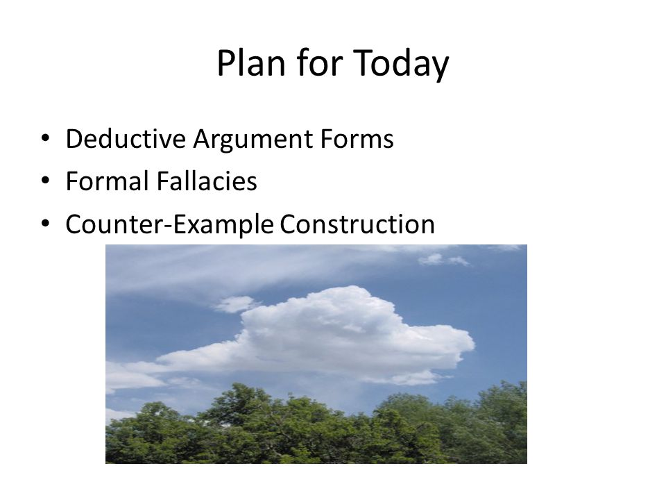 Plan for Today Deductive Argument Forms Formal Fallacies Counter-Example Construction