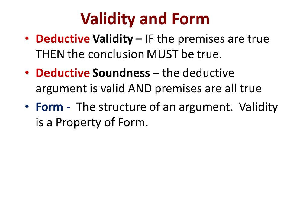 Validity and Form Deductive Validity – IF the premises are true THEN the conclusion MUST be true.