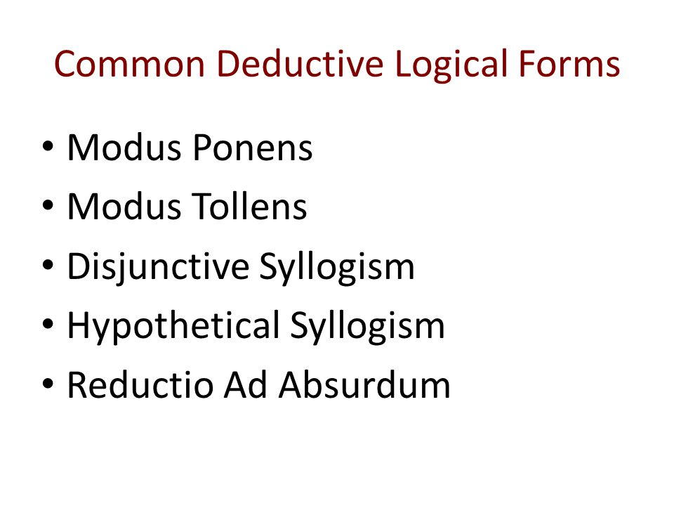 Common Deductive Logical Forms Modus Ponens Modus Tollens Disjunctive Syllogism Hypothetical Syllogism Reductio Ad Absurdum