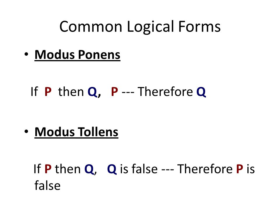 Common Logical Forms Modus Ponens If P then Q, P --- Therefore Q Modus Tollens If P then Q, Q is false --- Therefore P is false