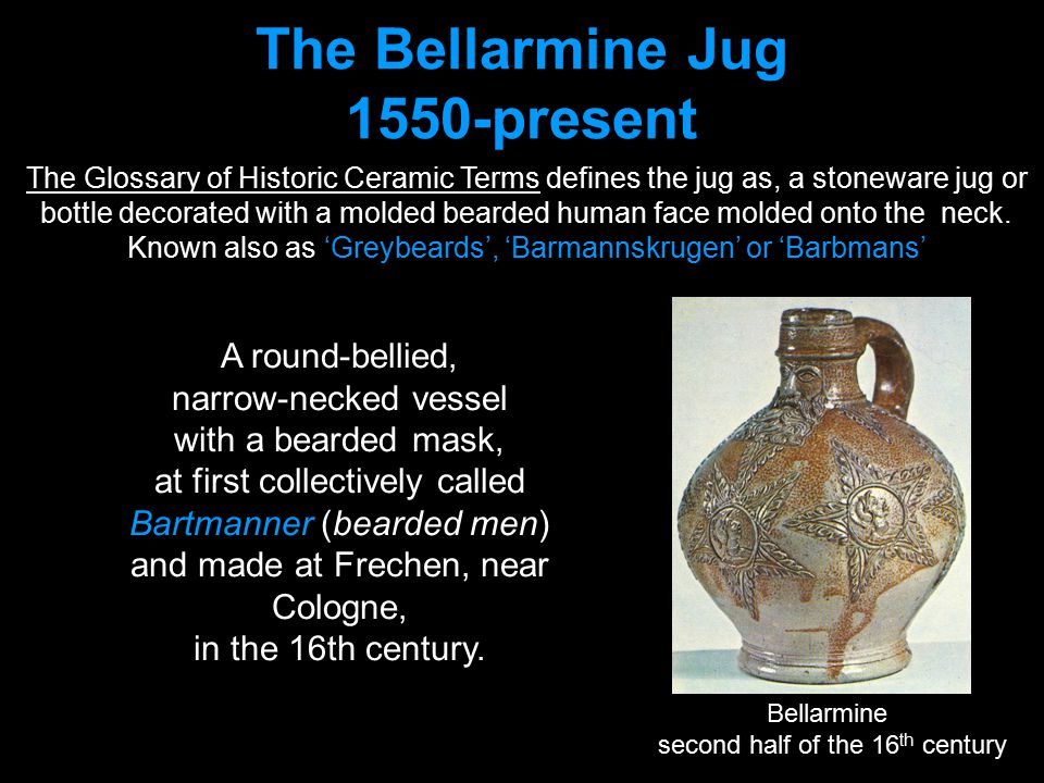 The Glossary of Historic Ceramic Terms defines the jug as, a stoneware jug or bottle decorated with a molded bearded human face molded onto the neck.