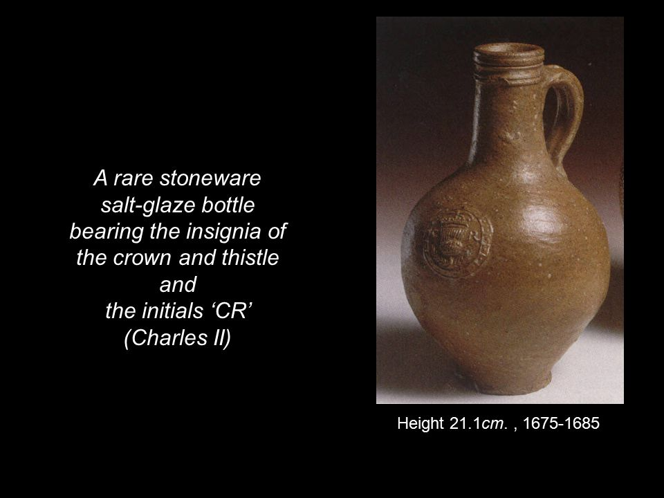 A rare stoneware salt-glaze bottle bearing the insignia of the crown and thistle and the initials 'CR' (Charles II) Height 21.1cm., 1675-1685