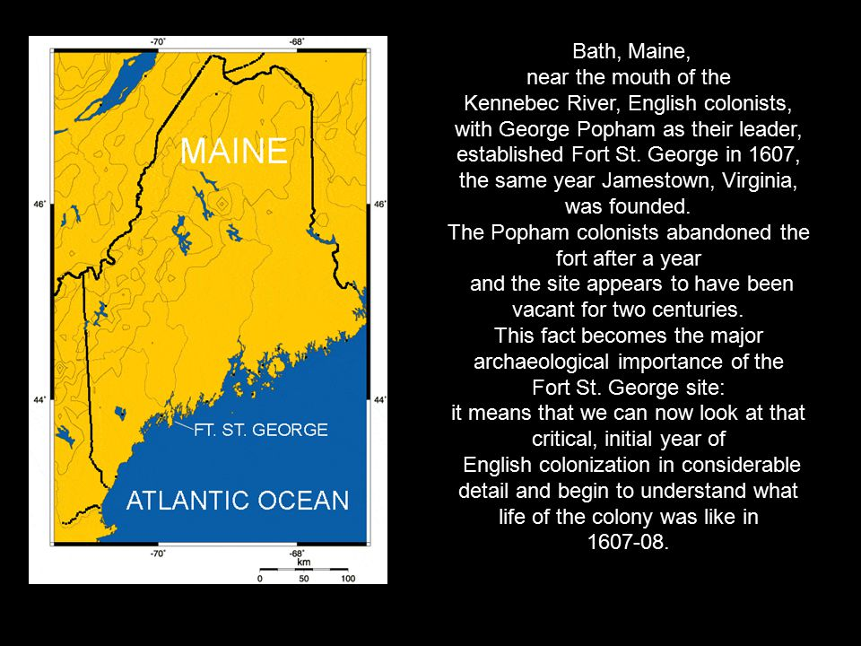 Bath, Maine, near the mouth of the Kennebec River, English colonists, with George Popham as their leader, established Fort St. George in 1607, the sam