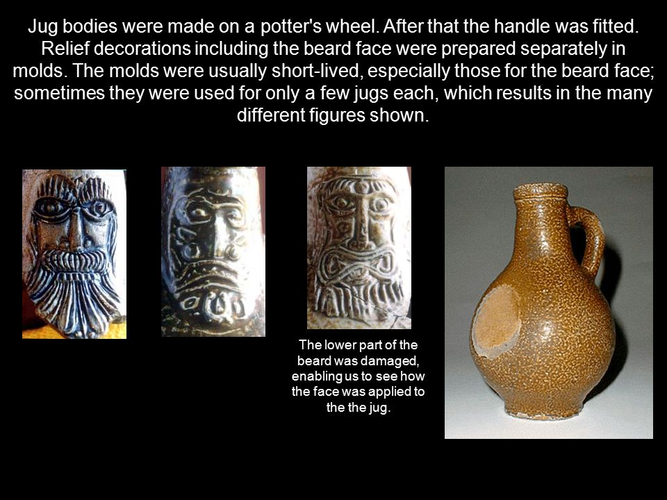 Jug bodies were made on a potter's wheel. After that the handle was fitted. Relief decorations including the beard face were prepared separately in mo