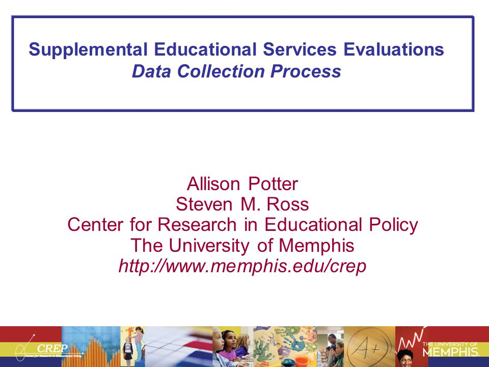 Supplemental Educational Services Evaluations Data Collection Process Allison Potter Steven M. Ross Center for Research in Educational Policy The Univ