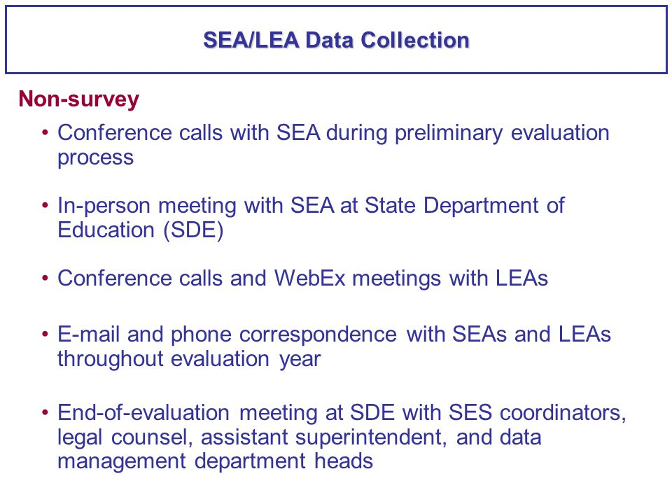 SEA/LEA Data Collection Conference calls with SEA during preliminary evaluation process Non-survey In-person meeting with SEA at State Department of Education (SDE) Conference calls and WebEx meetings with LEAs E-mail and phone correspondence with SEAs and LEAs throughout evaluation year End-of-evaluation meeting at SDE with SES coordinators, legal counsel, assistant superintendent, and data management department heads