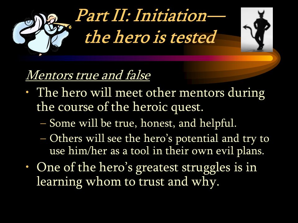 Part II: Initiation— the hero is tested Mentors true and false The hero will meet other mentors during the course of the heroic quest.