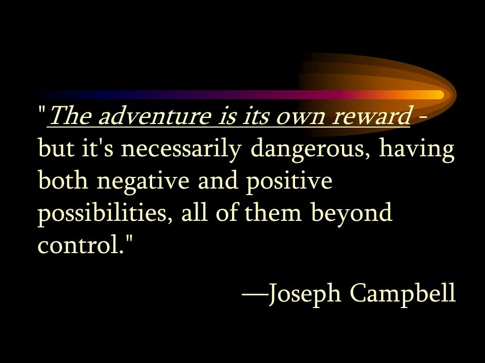 The adventure is its own reward - but it s necessarily dangerous, having both negative and positive possibilities, all of them beyond control. —Joseph Campbell