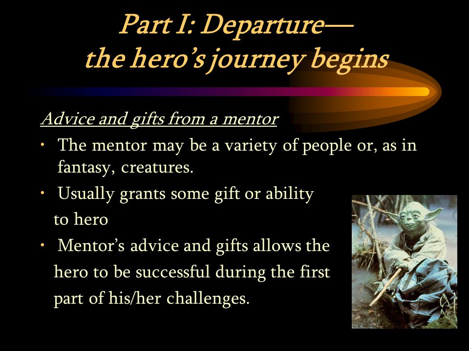 Part I: Departure— the hero's journey begins Advice and gifts from a mentor The mentor may be a variety of people or, as in fantasy, creatures.