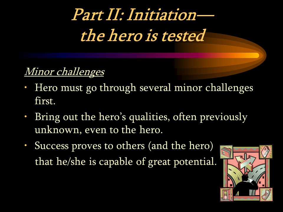 Part II: Initiation— the hero is tested Minor challenges Hero must go through several minor challenges first.