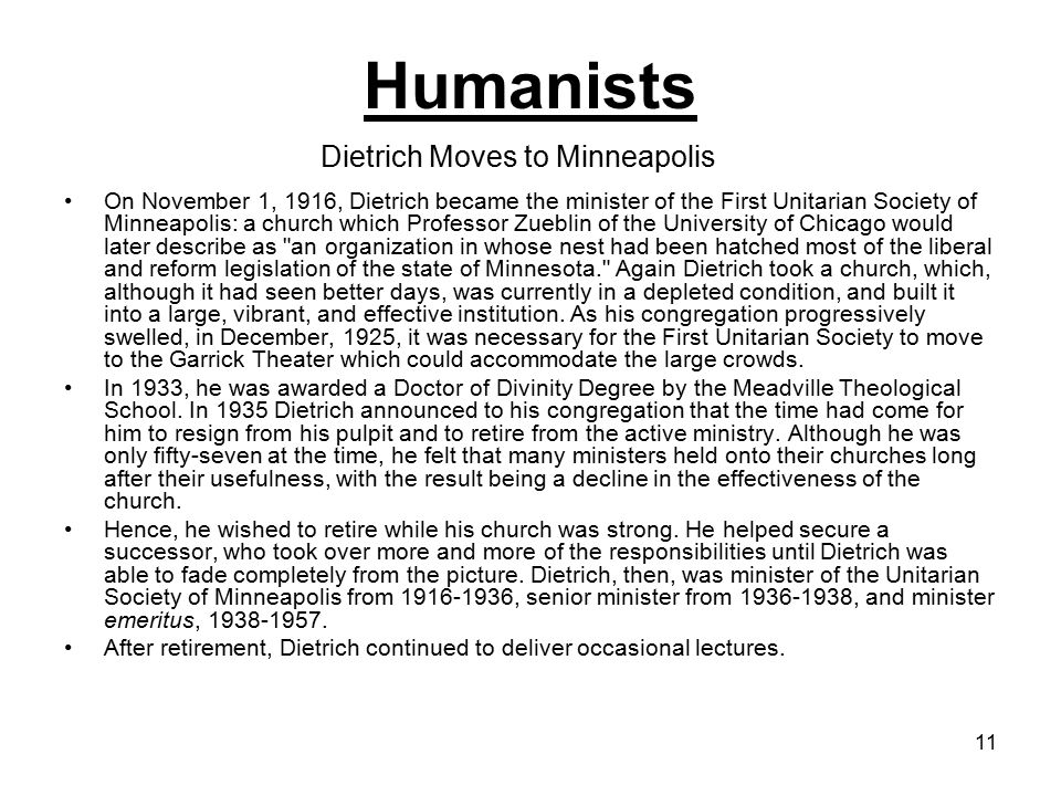 11 On November 1, 1916, Dietrich became the minister of the First Unitarian Society of Minneapolis: a church which Professor Zueblin of the University of Chicago would later describe as an organization in whose nest had been hatched most of the liberal and reform legislation of the state of Minnesota. Again Dietrich took a church, which, although it had seen better days, was currently in a depleted condition, and built it into a large, vibrant, and effective institution.