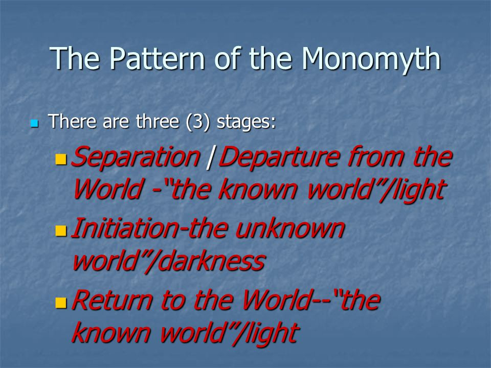 The Pattern of the Monomyth There are three (3) stages: There are three (3) stages: Separation /Departure from the World - the known world /light Separation /Departure from the World - the known world /light Initiation-the unknown world /darkness Initiation-the unknown world /darkness Return to the World-- the known world /light Return to the World-- the known world /light