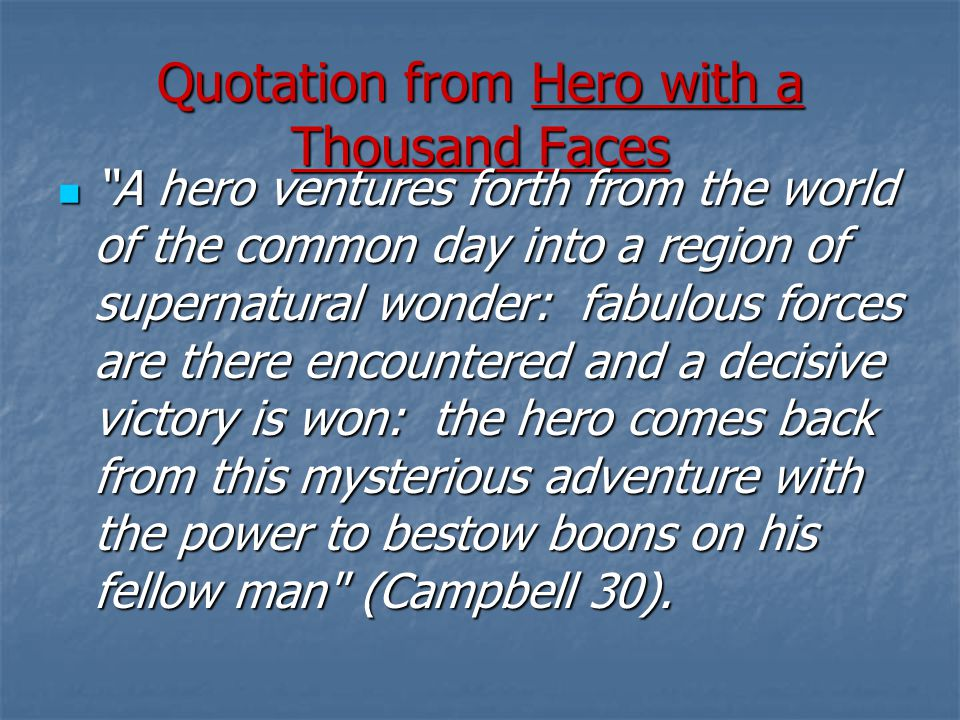 Quotation from Hero with a Thousand Faces A hero ventures forth from the world of the common day into a region of supernatural wonder: fabulous forces are there encountered and a decisive victory is won: the hero comes back from this mysterious adventure with the power to bestow boons on his fellow man (Campbell 30).