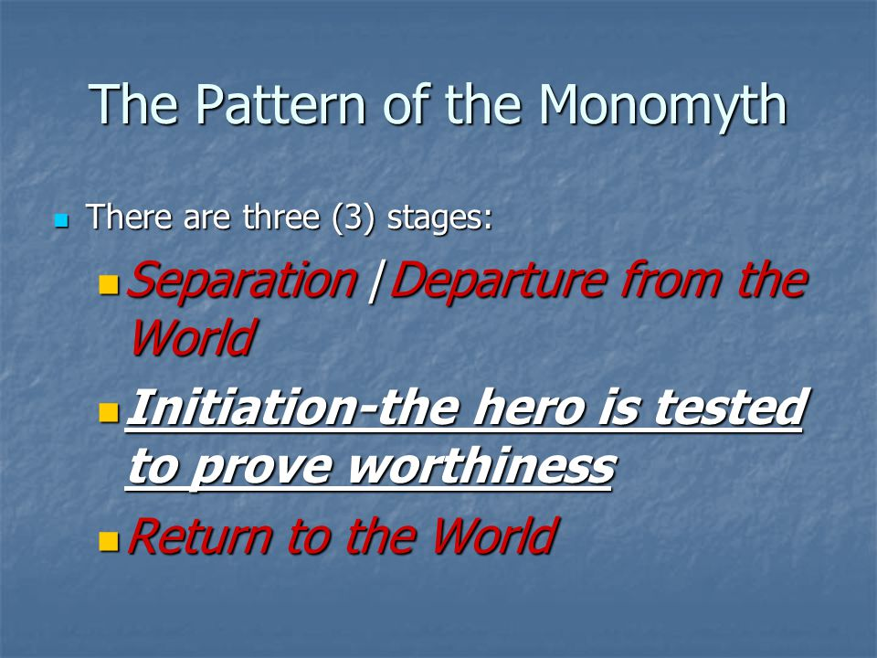 The Pattern of the Monomyth There are three (3) stages: There are three (3) stages: Separation /Departure from the World Separation /Departure from the World Initiation-the hero is tested to prove worthiness Initiation-the hero is tested to prove worthiness Return to the World Return to the World
