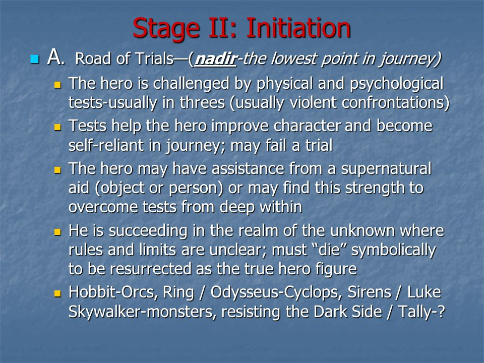 Stage II: Initiation A. Road of Trials—(nadir-the lowest point in journey) A.